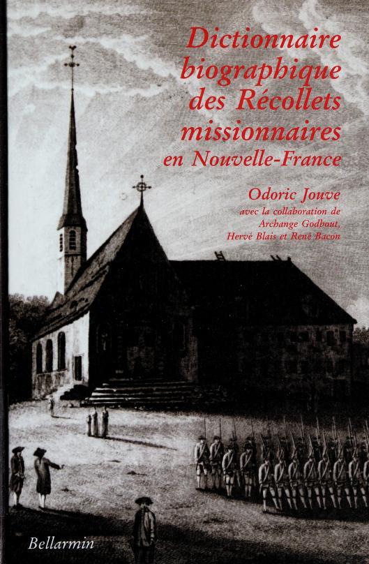 Dictionnaire biographique des récollets missionnaires en Nouvelle-France, 1615-1645, 1670-1849 by Odoric-M Jouve